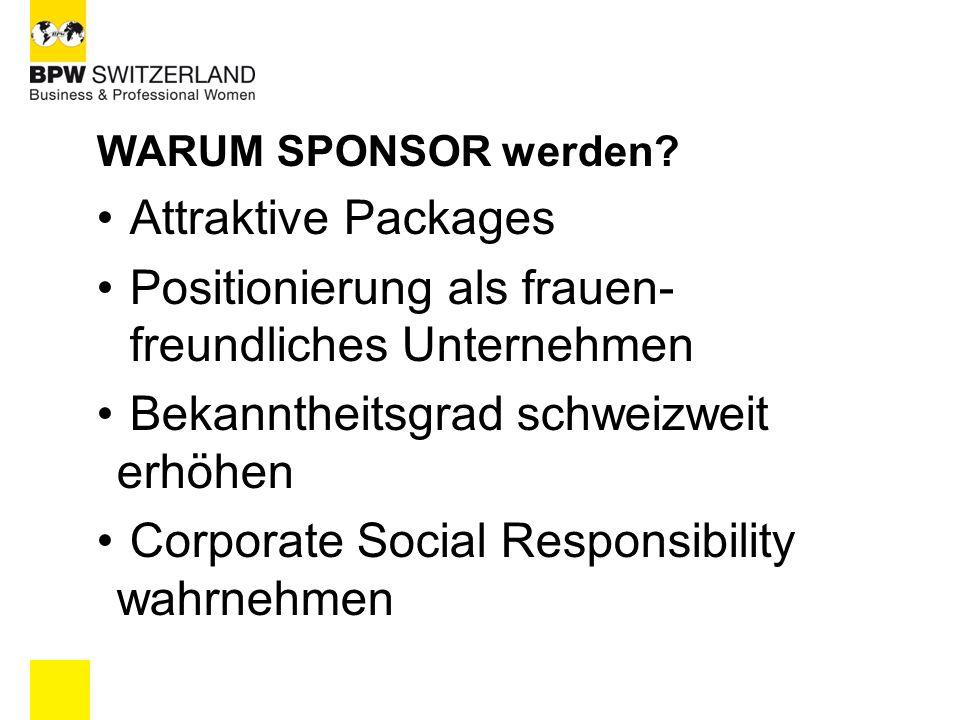 WARUM SPONSOR werden? Attraktive Packages Positionierung als frauen- freundliches Unternehmen Bekanntheitsgrad schweizweit erhöhen Corporate Social Re