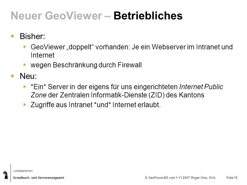 Grundbuch- und Vermessungsamt Justizdepartement 8. GeoForum BS vom 1.11.2007. Roger Wiss, GVA.Folie 15 Neuer GeoViewer – Betriebliches Bisher: GeoView