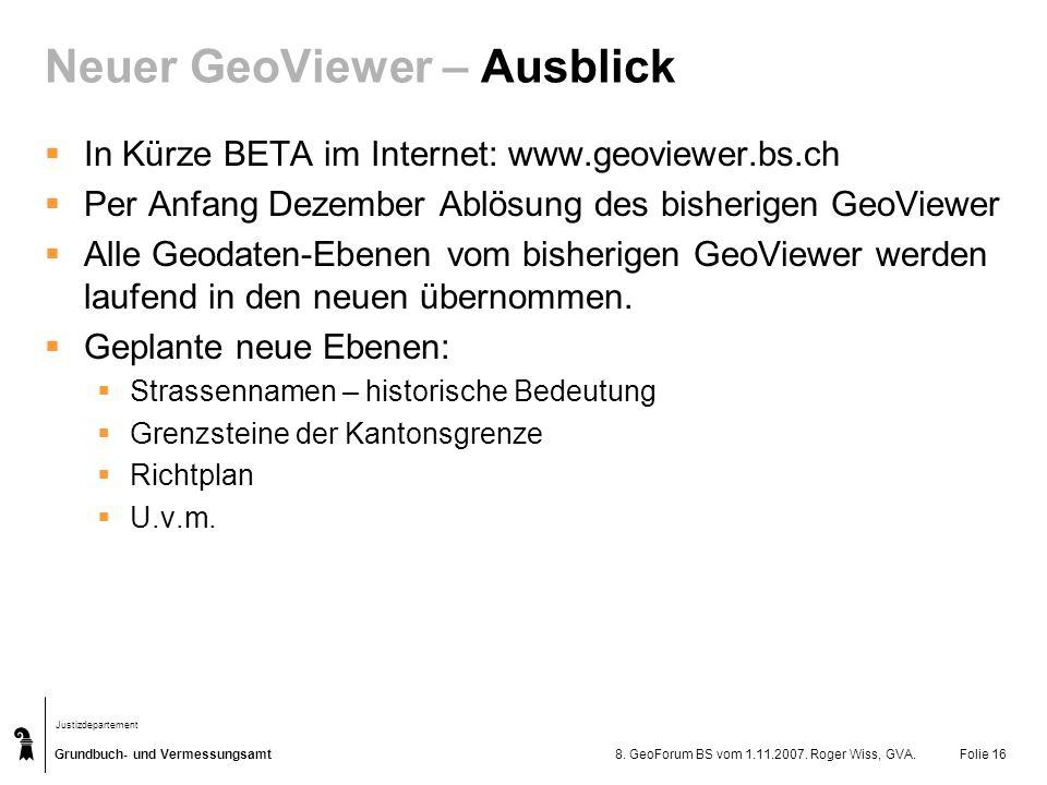 Grundbuch- und Vermessungsamt Justizdepartement 8. GeoForum BS vom 1.11.2007. Roger Wiss, GVA.Folie 16 Neuer GeoViewer – Ausblick In Kürze BETA im Int