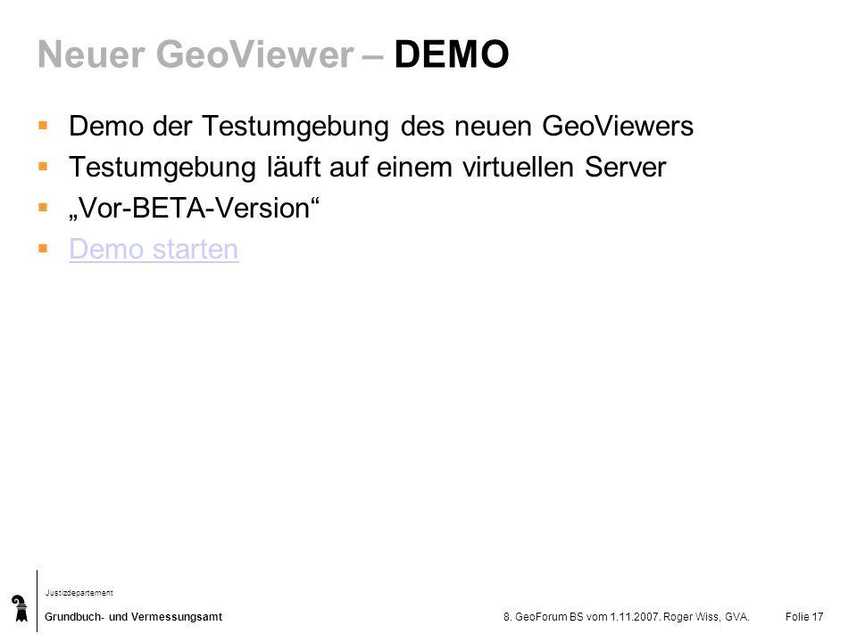 Grundbuch- und Vermessungsamt Justizdepartement 8. GeoForum BS vom 1.11.2007. Roger Wiss, GVA.Folie 17 Neuer GeoViewer – DEMO Demo der Testumgebung de