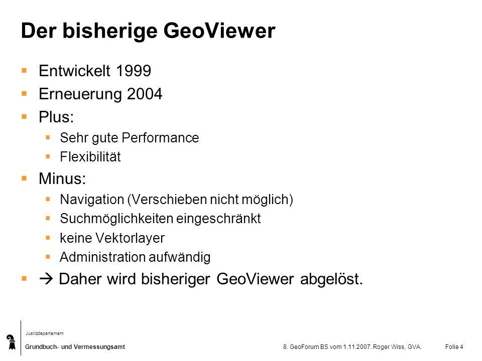 Grundbuch- und Vermessungsamt Justizdepartement 8. GeoForum BS vom 1.11.2007. Roger Wiss, GVA.Folie 4 Der bisherige GeoViewer Entwickelt 1999 Erneueru