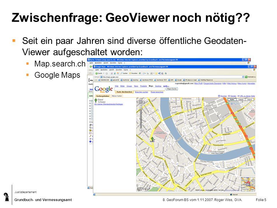 Grundbuch- und Vermessungsamt Justizdepartement 8. GeoForum BS vom 1.11.2007. Roger Wiss, GVA.Folie 5 Zwischenfrage: GeoViewer noch nötig?? Seit ein p