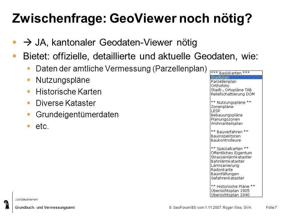 Grundbuch- und Vermessungsamt Justizdepartement 8. GeoForum BS vom 1.11.2007. Roger Wiss, GVA.Folie 7 Zwischenfrage: GeoViewer noch nötig? JA, kantona