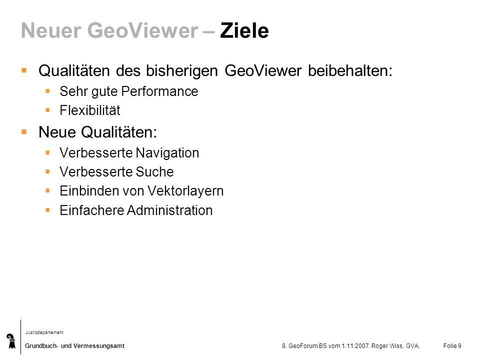 Grundbuch- und Vermessungsamt Justizdepartement 8. GeoForum BS vom 1.11.2007. Roger Wiss, GVA.Folie 9 Neuer GeoViewer – Ziele Qualitäten des bisherige