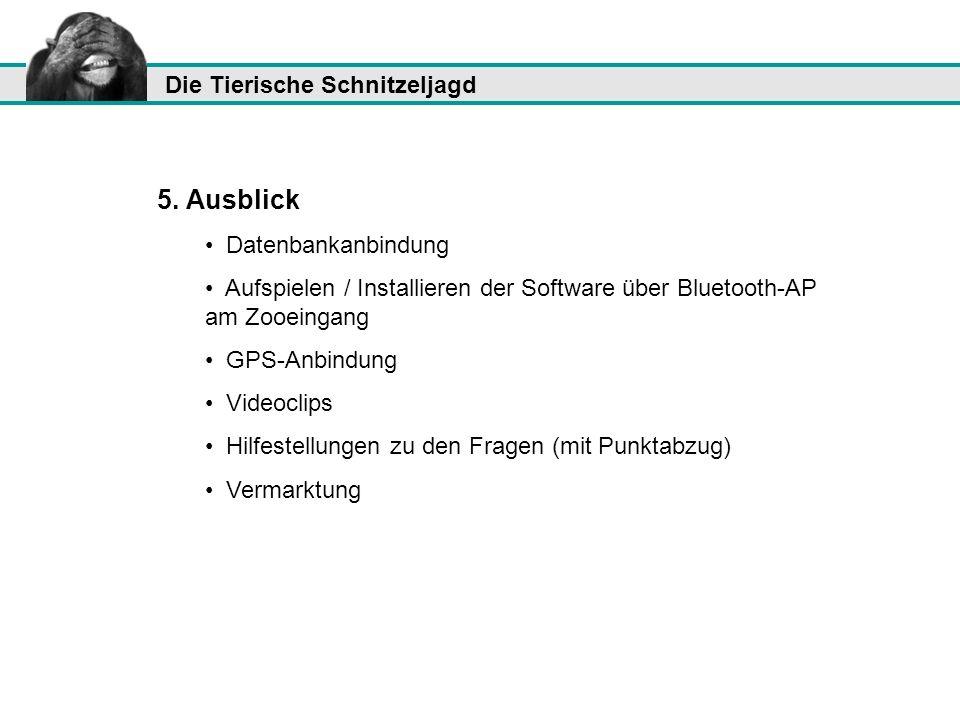 Die Tierische Schnitzeljagd 5. Ausblick Datenbankanbindung Aufspielen / Installieren der Software über Bluetooth-AP am Zooeingang GPS-Anbindung Videoc