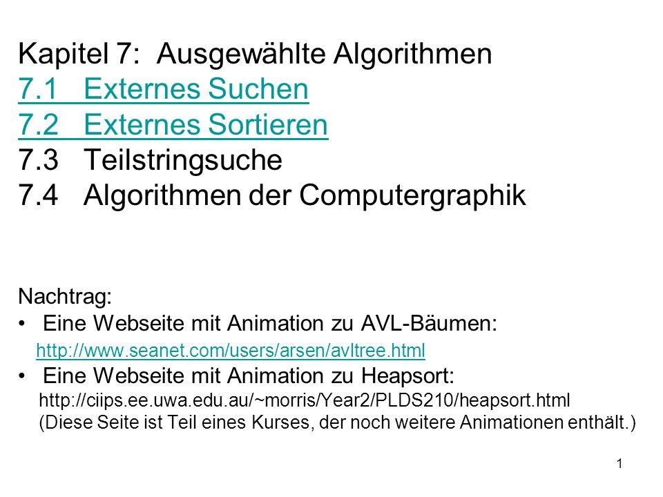 1 Kapitel 7: Ausgewählte Algorithmen 7.1 Externes Suchen 7.2 Externes Sortieren 7.3 Teilstringsuche 7.4 Algorithmen der Computergraphik Nachtrag: Eine