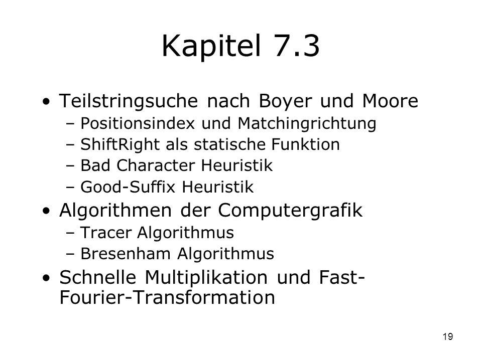19 Kapitel 7.3 Teilstringsuche nach Boyer und Moore –Positionsindex und Matchingrichtung –ShiftRight als statische Funktion –Bad Character Heuristik –