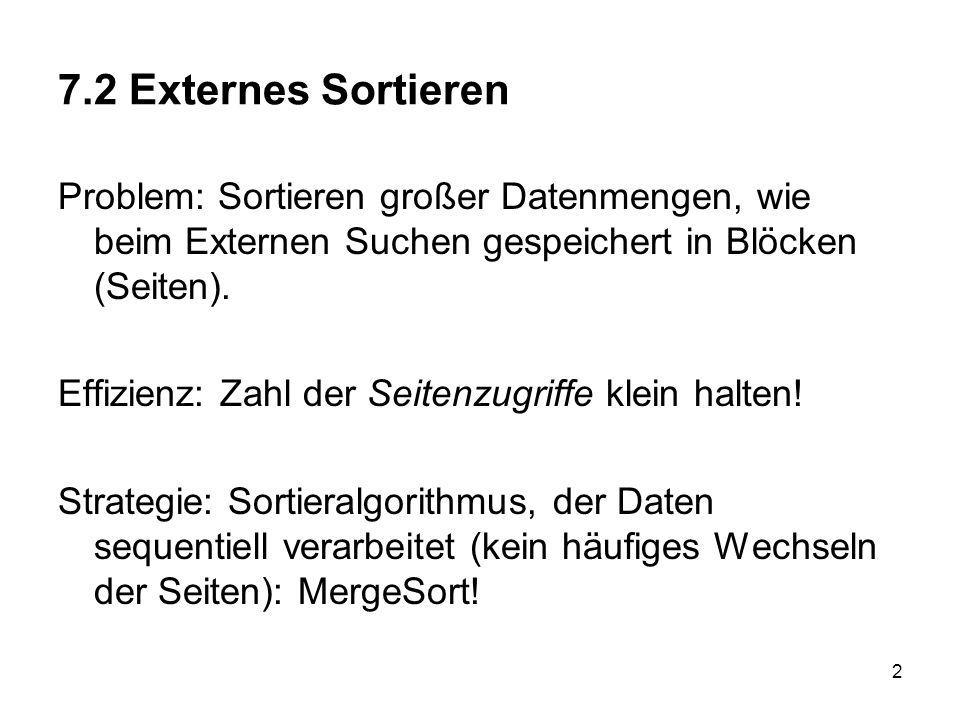 2 7.2 Externes Sortieren Problem: Sortieren großer Datenmengen, wie beim Externen Suchen gespeichert in Blöcken (Seiten). Effizienz: Zahl der Seitenzu