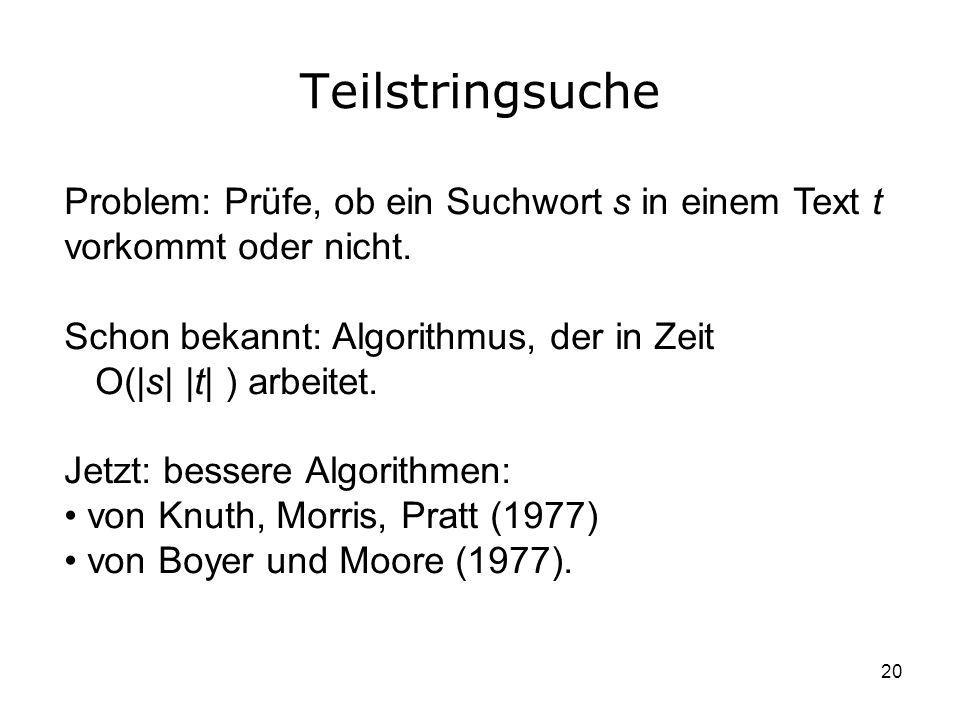 20 Teilstringsuche Problem: Prüfe, ob ein Suchwort s in einem Text t vorkommt oder nicht. Schon bekannt: Algorithmus, der in Zeit O(|s| |t| ) arbeitet