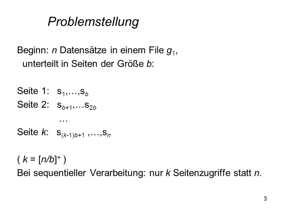 3 Beginn: n Datensätze in einem File g 1, unterteilt in Seiten der Größe b: Seite 1: s 1,…,s b Seite 2: s b+1,…s 2b … Seite k: s (k-1)b+1,…,s n ( k =