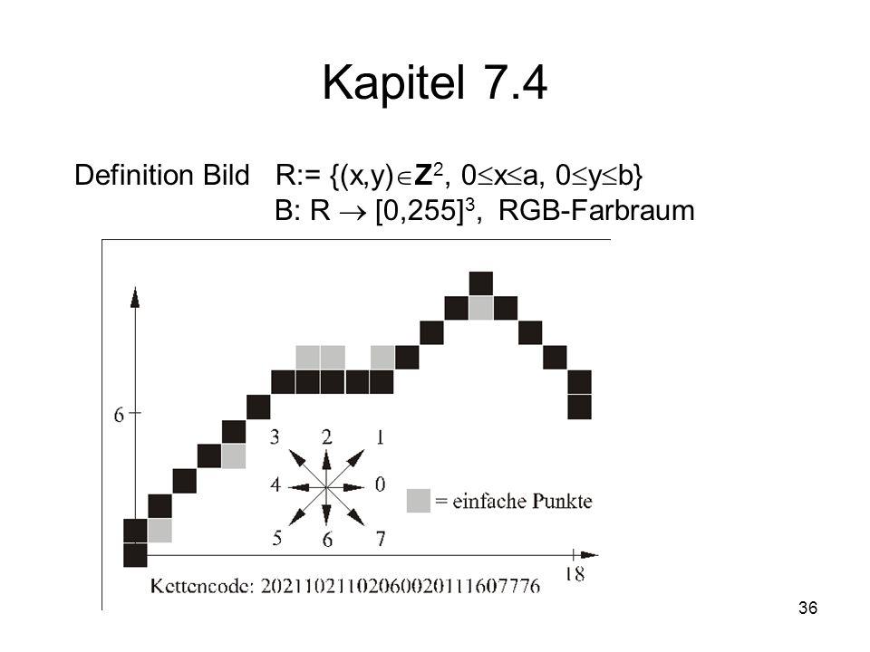 36 Kapitel 7.4 Definition Bild R:= {(x,y) Z 2, 0 x a, 0 y b} B: R [0,255] 3, RGB-Farbraum