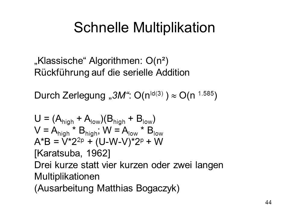 44 Schnelle Multiplikation Klassische Algorithmen: O(n²) Rückführung auf die serielle Addition Durch Zerlegung 3M: O(n ld(3) ) O(n 1.585 )) U = (A hig