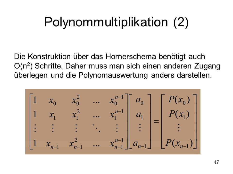 47 Polynommultiplikation (2) Die Konstruktion über das Hornerschema benötigt auch O(n 2 ) Schritte. Daher muss man sich einen anderen Zugang überlegen