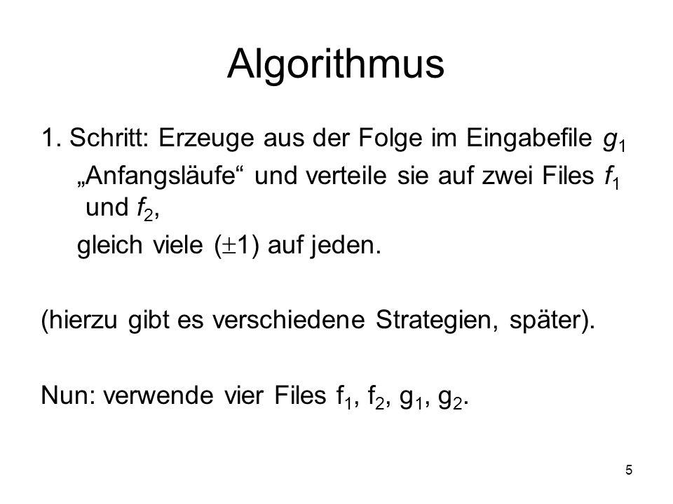 5 Algorithmus 1. Schritt: Erzeuge aus der Folge im Eingabefile g 1 Anfangsläufe und verteile sie auf zwei Files f 1 und f 2, gleich viele ( 1) auf jed