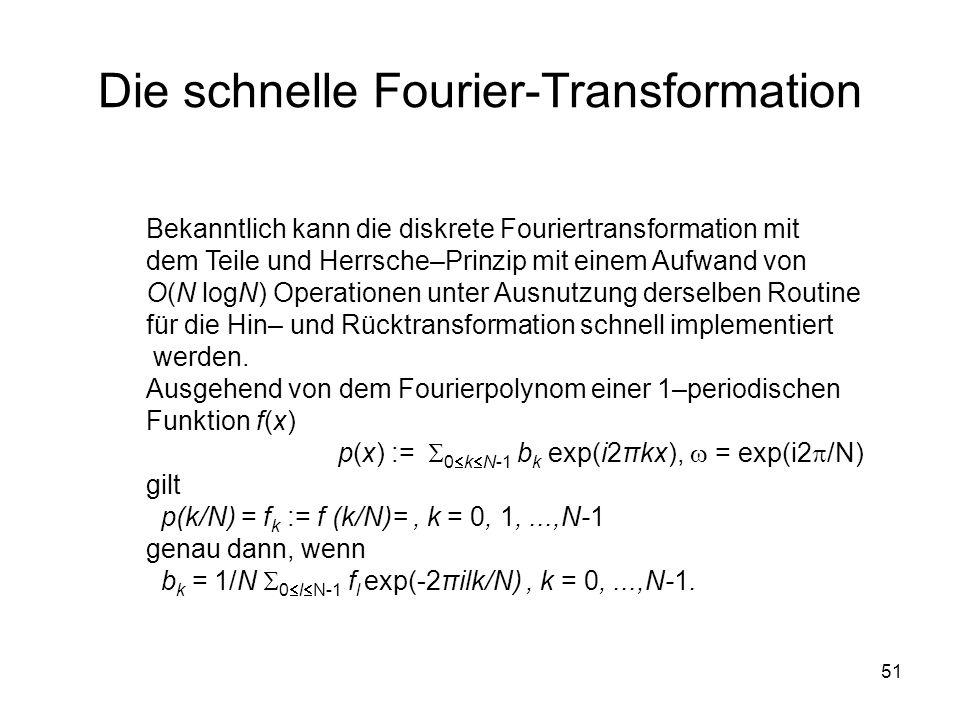 51 Die schnelle Fourier-Transformation Bekanntlich kann die diskrete Fouriertransformation mit dem Teile und Herrsche–Prinzip mit einem Aufwand von O(