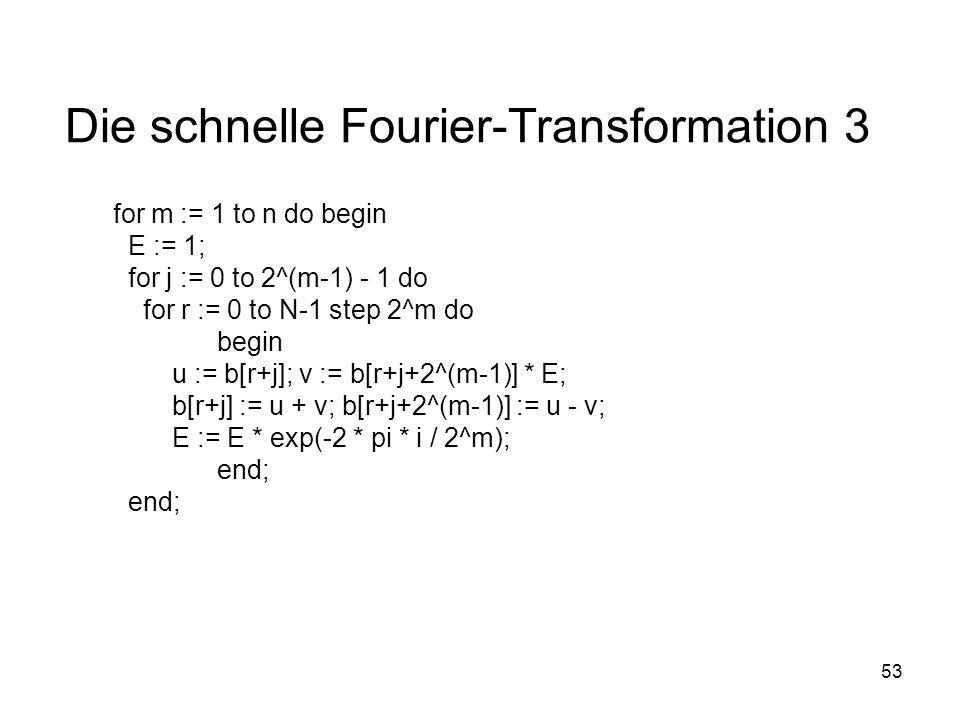 53 Die schnelle Fourier-Transformation 3 for m := 1 to n do begin E := 1; for j := 0 to 2^(m-1) - 1 do for r := 0 to N-1 step 2^m do begin u := b[r+j]