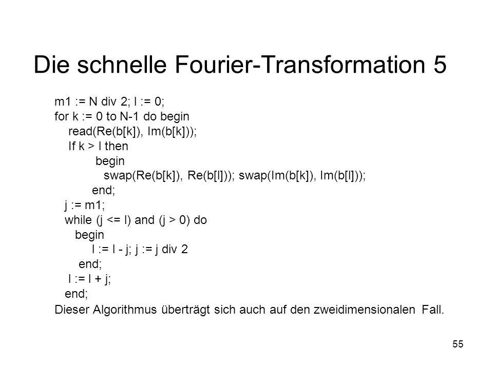55 Die schnelle Fourier-Transformation 5 m1 := N div 2; l := 0; for k := 0 to N-1 do begin read(Re(b[k]), Im(b[k])); If k > l then begin swap(Re(b[k])