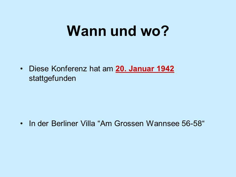 Wann und wo? Diese Konferenz hat am 20. Januar 1942 stattgefunden In der Berliner Villa Am Grossen Wannsee 56-58