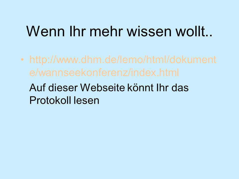 Wenn Ihr mehr wissen wollt.. http://www.dhm.de/lemo/html/dokument e/wannseekonferenz/index.html Auf dieser Webseite könnt Ihr das Protokoll lesen