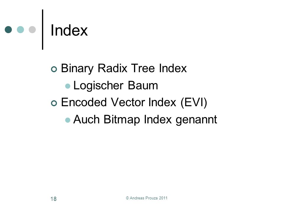 © Andreas Prouza 2011 18 Index Binary Radix Tree Index Logischer Baum Encoded Vector Index (EVI) Auch Bitmap Index genannt