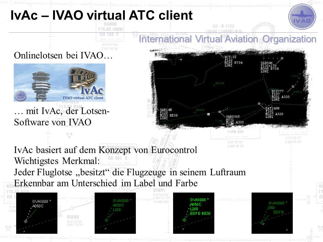 International Virtual Aviation Organization IvAc – IVAO virtual ATC client IvAc basiert auf dem Konzept von Eurocontrol Wichtigstes Merkmal: Jeder Fluglotse besitzt die Flugzeuge in seinem Luftraum Erkennbar am Unterschied im Label und Farbe Onlinelotsen bei IVAO… … mit IvAc, der Lotsen- Software von IVAO