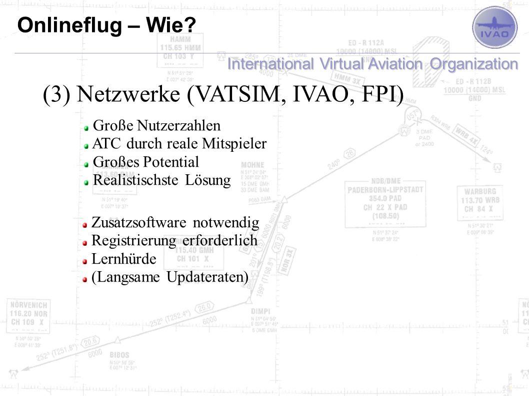 International Virtual Aviation Organization Onlineflug – Wie? (3) Netzwerke (VATSIM, IVAO, FPI) Große Nutzerzahlen ATC durch reale Mitspieler Großes P