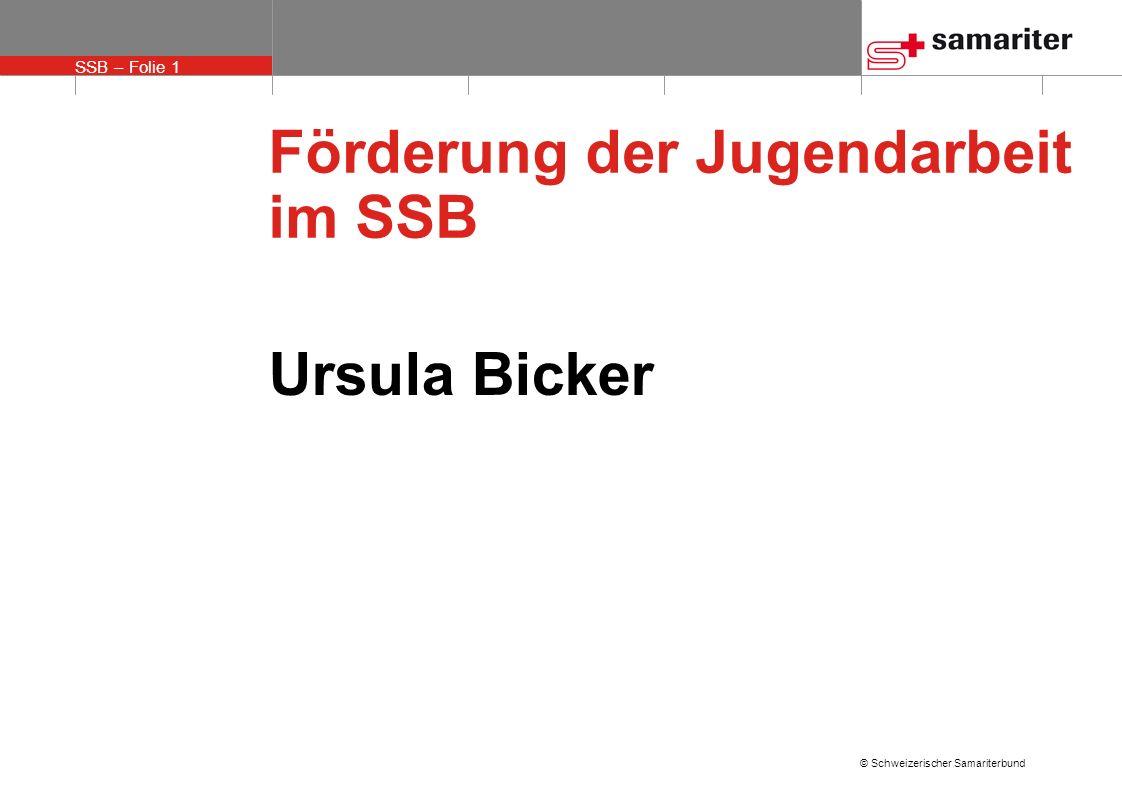 SSB – Folie 1 © Schweizerischer Samariterbund Förderung der Jugendarbeit im SSB Ursula Bicker