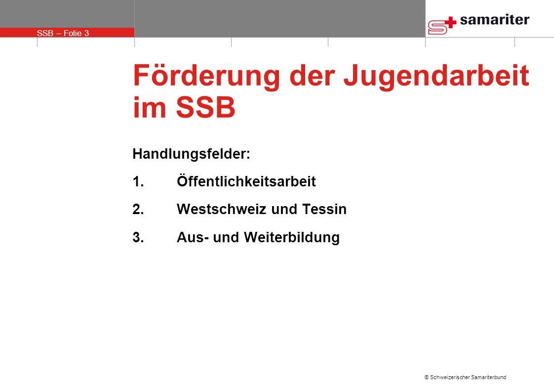 SSB – Folie 3 © Schweizerischer Samariterbund Förderung der Jugendarbeit im SSB Handlungsfelder: 1.Öffentlichkeitsarbeit 2.Westschweiz und Tessin 3.Aus- und Weiterbildung