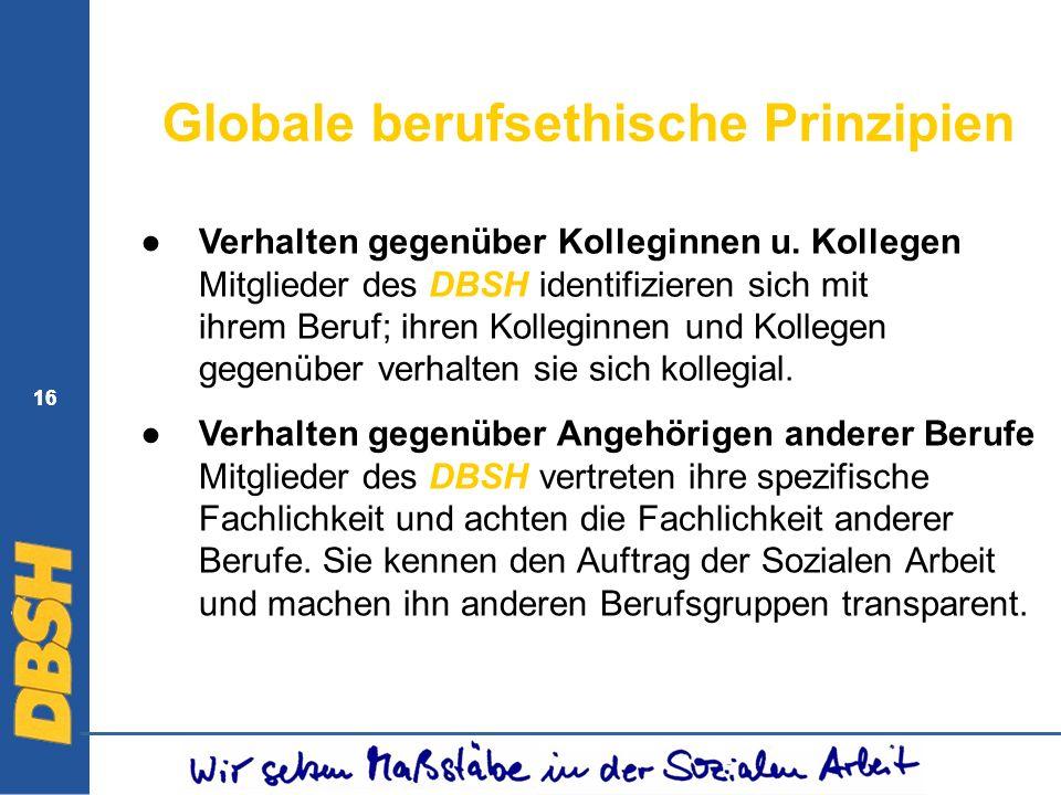 16 Globale berufsethische Prinzipien Verhalten gegenüber Kolleginnen u. Kollegen Mitglieder des DBSH identifizieren sich mit ihrem Beruf; ihren Kolleg