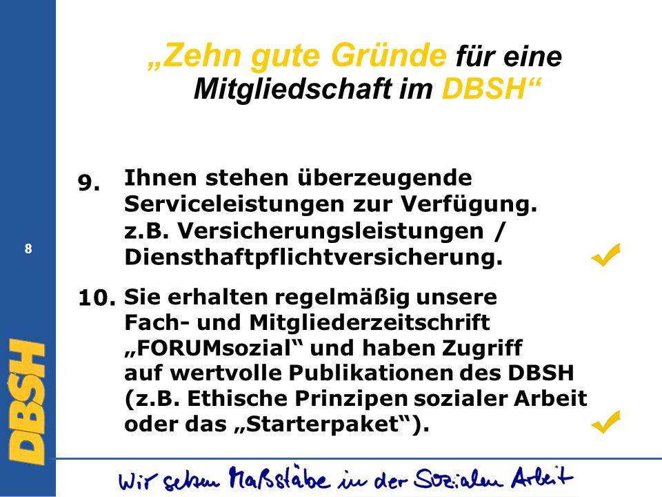 8 8 Zehn gute Gründe für eine Mitgliedschaft im DBSH 9. Ihnen stehen überzeugende Serviceleistungen zur Verfügung. z.B. Versicherungsleistungen / Dien