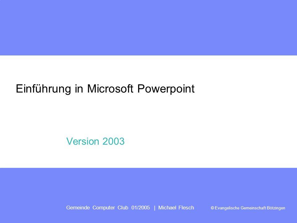 Gemeinde Computer Club 01/2005 | Michael Flesch © Evangelische Gemeinschaft Bötzingen Einführung in Microsoft Powerpoint Version 2003