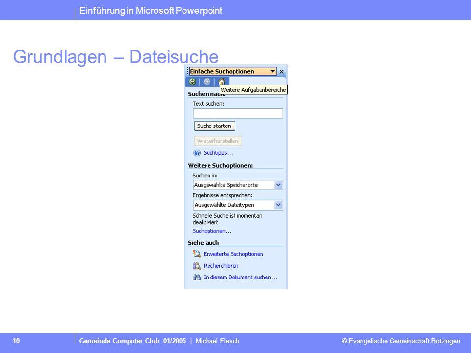 Einführung in Microsoft Powerpoint Gemeinde Computer Club 01/2005 | Michael Flesch © Evangelische Gemeinschaft Bötzingen 10 Grundlagen – Dateisuche
