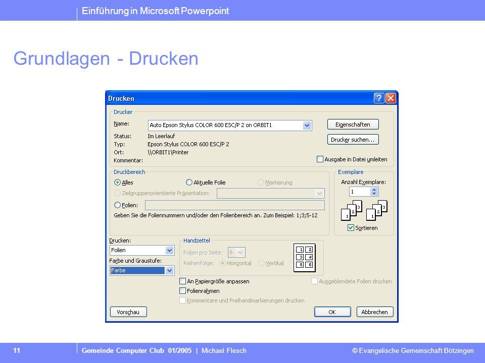Einführung in Microsoft Powerpoint Gemeinde Computer Club 01/2005 | Michael Flesch © Evangelische Gemeinschaft Bötzingen 11 Grundlagen - Drucken