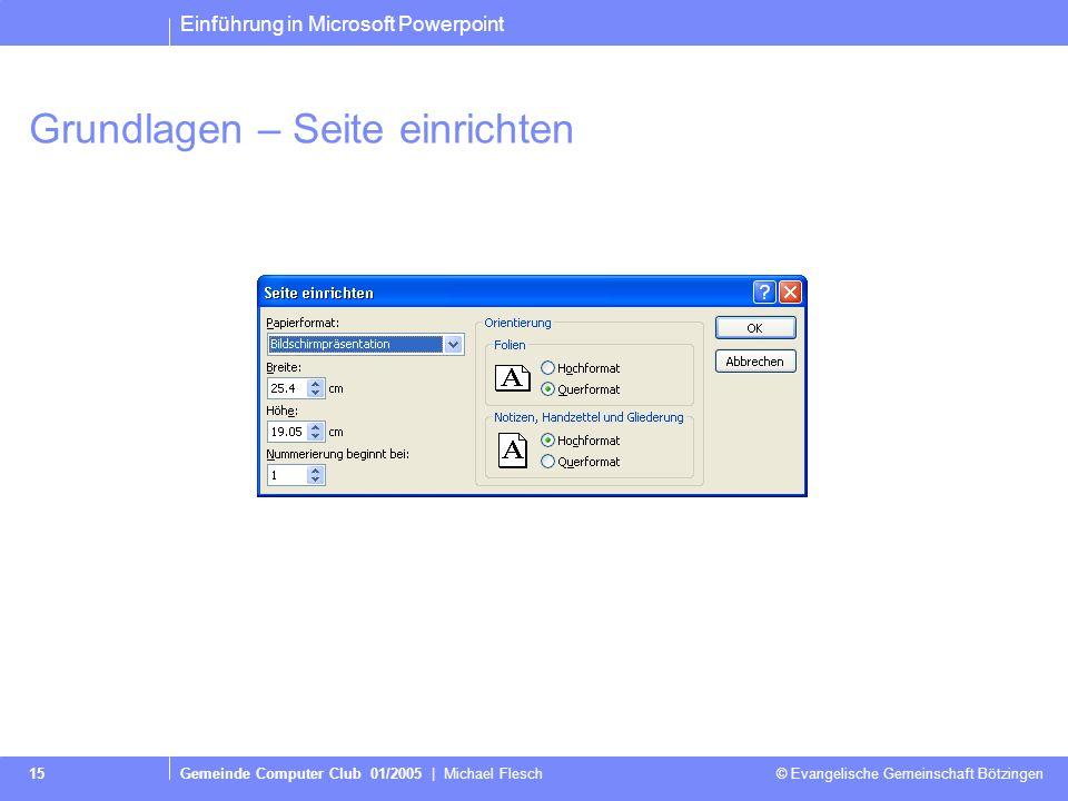 Einführung in Microsoft Powerpoint Gemeinde Computer Club 01/2005 | Michael Flesch © Evangelische Gemeinschaft Bötzingen 15 Grundlagen – Seite einrichten