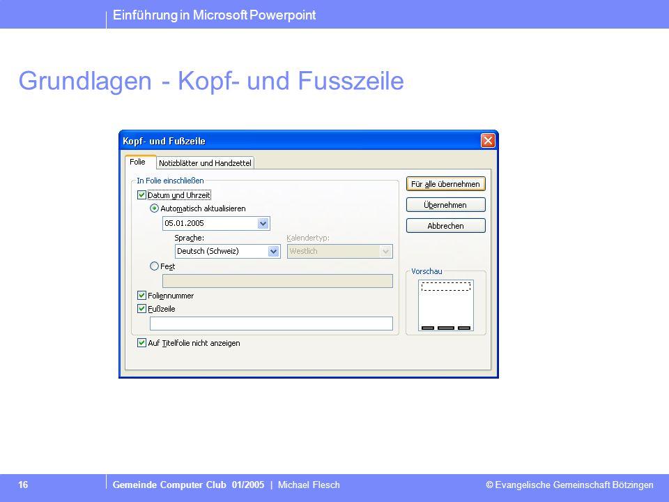 Einführung in Microsoft Powerpoint Gemeinde Computer Club 01/2005 | Michael Flesch © Evangelische Gemeinschaft Bötzingen 16 Grundlagen - Kopf- und Fusszeile