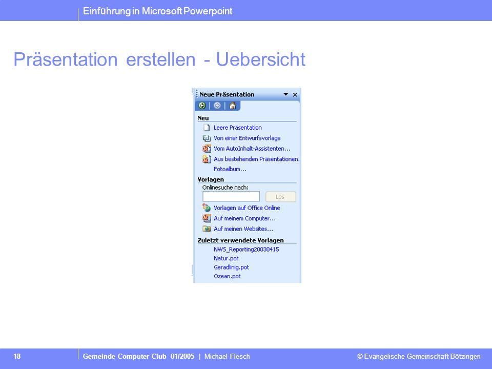 Einführung in Microsoft Powerpoint Gemeinde Computer Club 01/2005 | Michael Flesch © Evangelische Gemeinschaft Bötzingen 18 Präsentation erstellen - Uebersicht