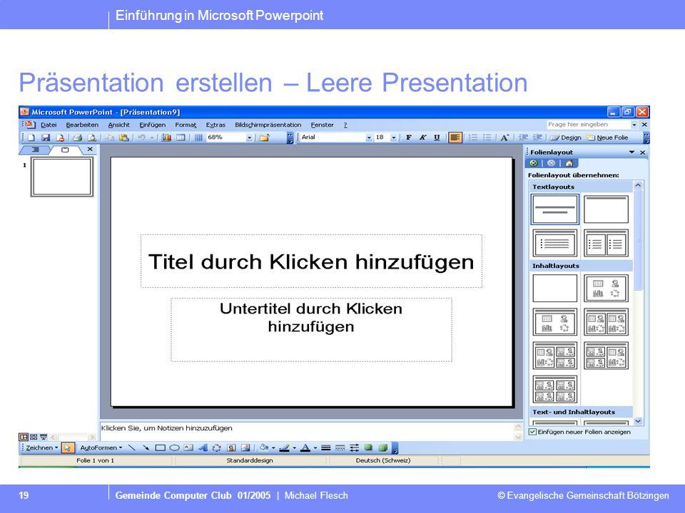 Einführung in Microsoft Powerpoint Gemeinde Computer Club 01/2005 | Michael Flesch © Evangelische Gemeinschaft Bötzingen 19 Präsentation erstellen – Leere Presentation