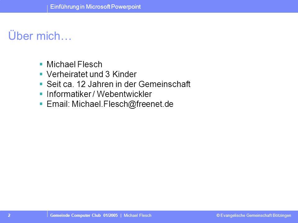 Einführung in Microsoft Powerpoint Gemeinde Computer Club 01/2005 | Michael Flesch © Evangelische Gemeinschaft Bötzingen 2 Über mich… Michael Flesch Verheiratet und 3 Kinder Seit ca.