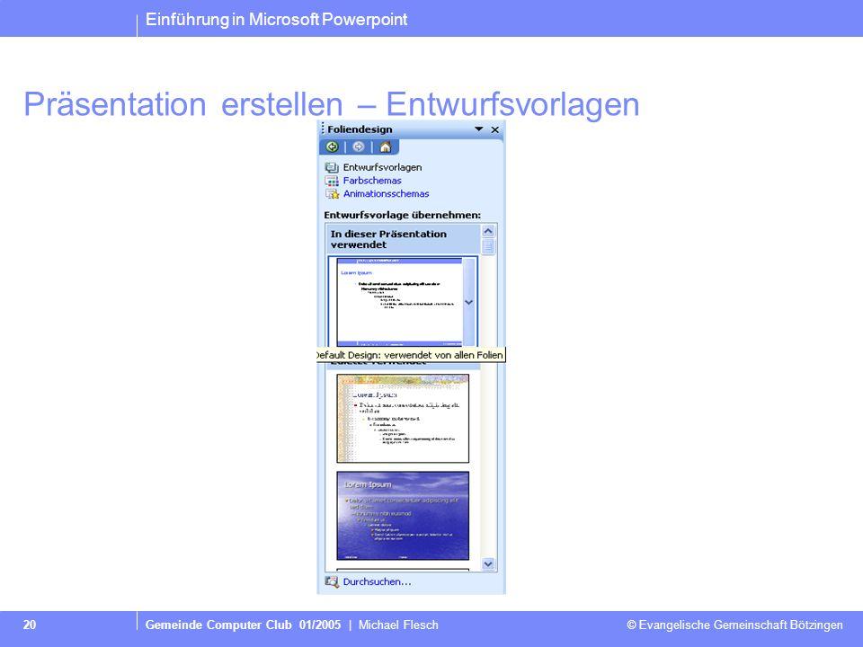 Einführung in Microsoft Powerpoint Gemeinde Computer Club 01/2005 | Michael Flesch © Evangelische Gemeinschaft Bötzingen 20 Präsentation erstellen – Entwurfsvorlagen