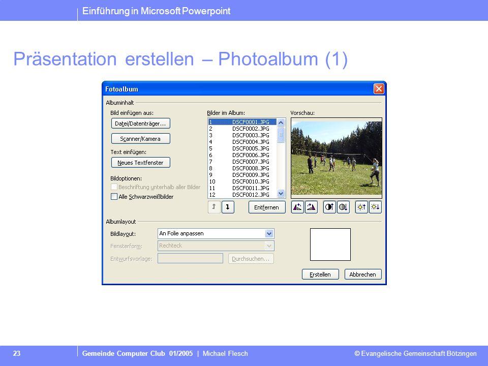 Einführung in Microsoft Powerpoint Gemeinde Computer Club 01/2005 | Michael Flesch © Evangelische Gemeinschaft Bötzingen 23 Präsentation erstellen – Photoalbum (1)