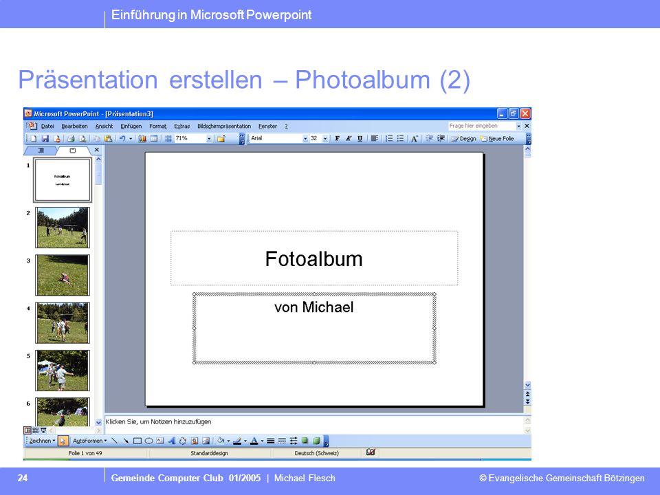 Einführung in Microsoft Powerpoint Gemeinde Computer Club 01/2005 | Michael Flesch © Evangelische Gemeinschaft Bötzingen 24 Präsentation erstellen – Photoalbum (2)