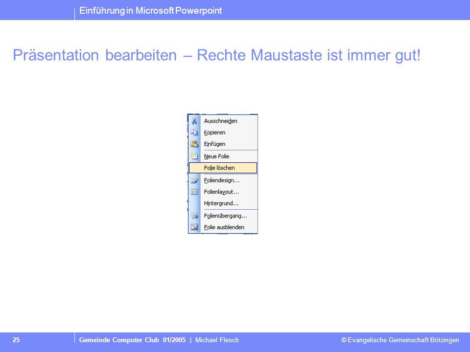 Einführung in Microsoft Powerpoint Gemeinde Computer Club 01/2005 | Michael Flesch © Evangelische Gemeinschaft Bötzingen 25 Präsentation bearbeiten – Rechte Maustaste ist immer gut!