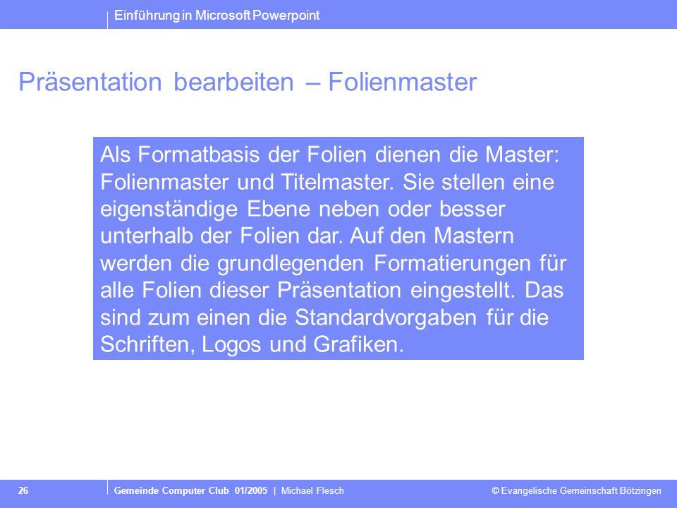 Einführung in Microsoft Powerpoint Gemeinde Computer Club 01/2005   Michael Flesch © Evangelische Gemeinschaft Bötzingen 25 Präsentation bearbeiten –