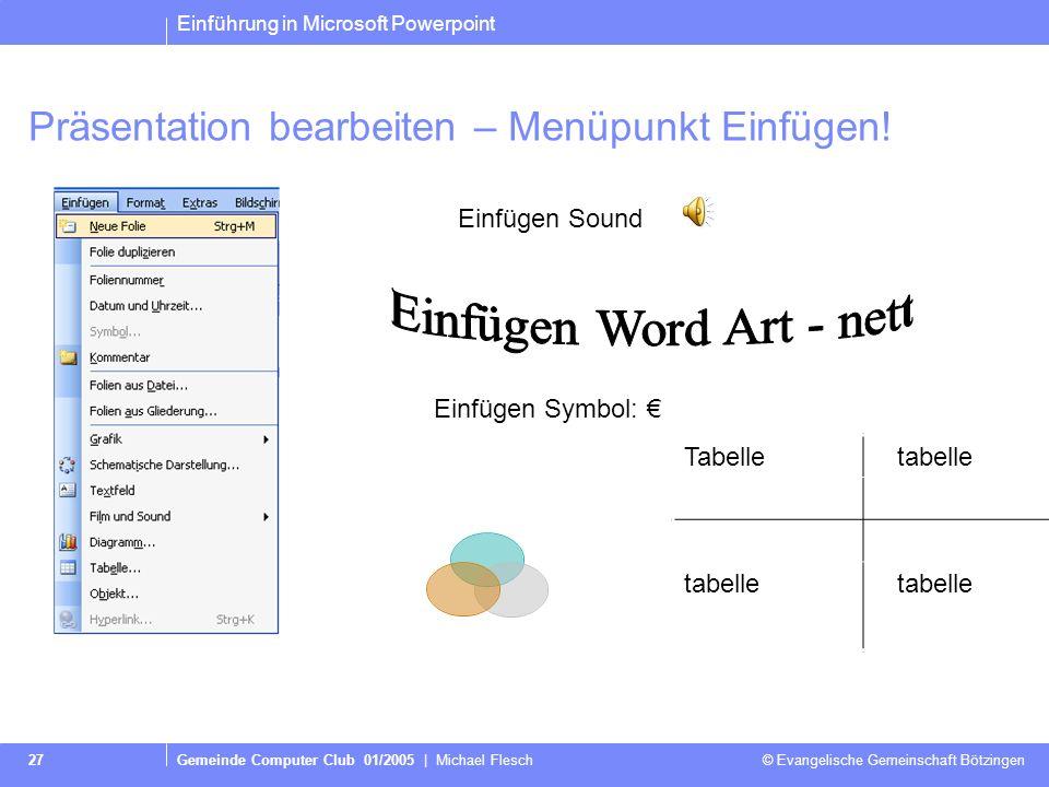 Einführung in Microsoft Powerpoint Gemeinde Computer Club 01/2005 | Michael Flesch © Evangelische Gemeinschaft Bötzingen 27 Präsentation bearbeiten – Menüpunkt Einfügen.