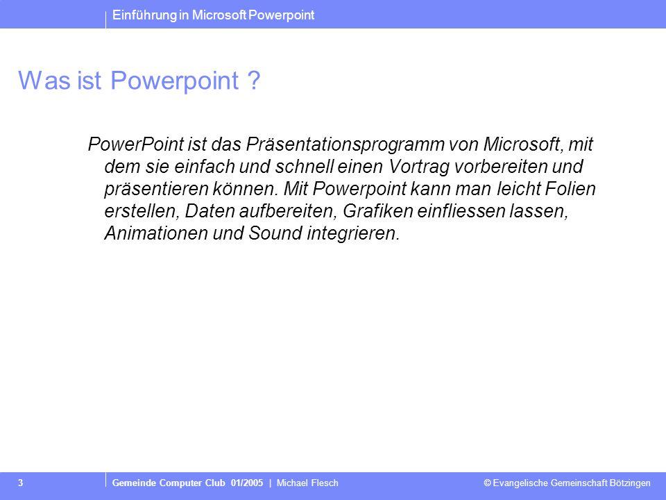 Einführung in Microsoft Powerpoint Gemeinde Computer Club 01/2005   Michael Flesch © Evangelische Gemeinschaft Bötzingen 2 Über mich… Michael Flesch V
