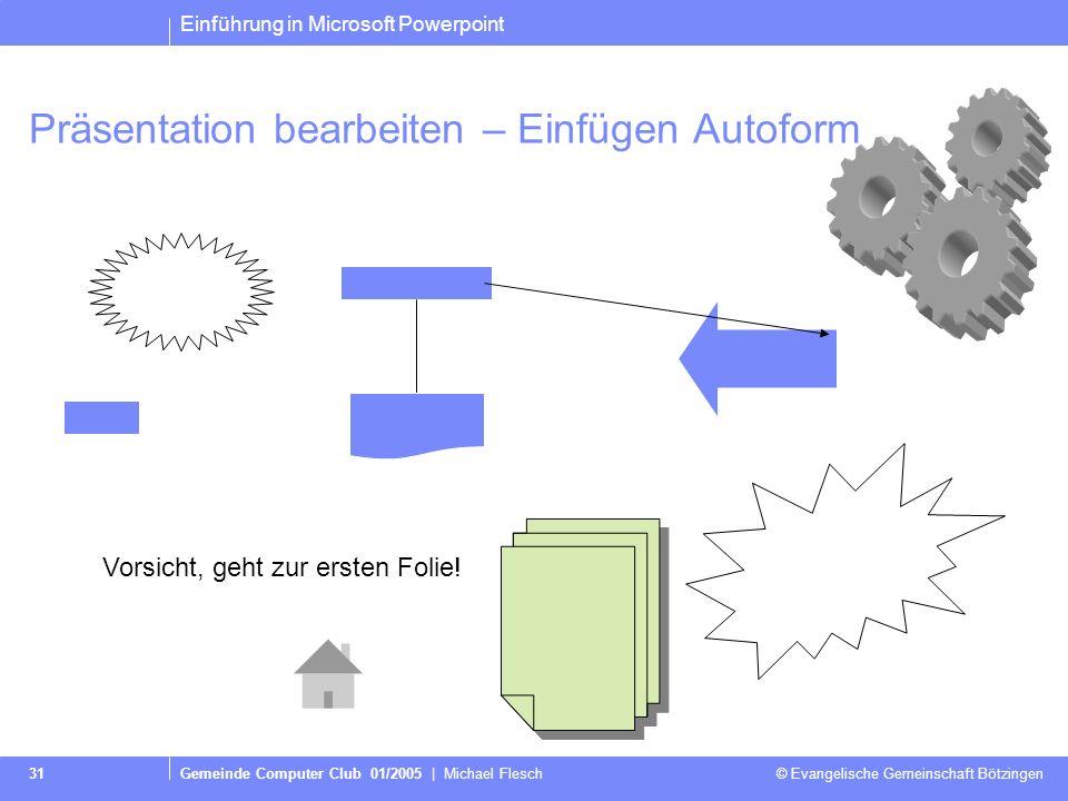 Einführung in Microsoft Powerpoint Gemeinde Computer Club 01/2005   Michael Flesch © Evangelische Gemeinschaft Bötzingen 30 Präsentation bearbeiten –