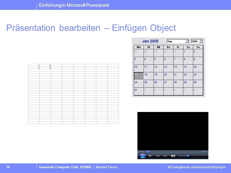 Einführung in Microsoft Powerpoint Gemeinde Computer Club 01/2005 | Michael Flesch © Evangelische Gemeinschaft Bötzingen 32 Präsentation bearbeiten – Einfügen Object