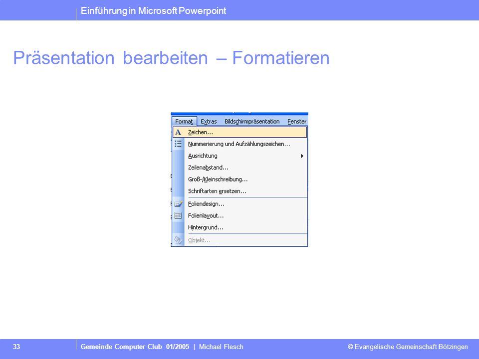 Einführung in Microsoft Powerpoint Gemeinde Computer Club 01/2005   Michael Flesch © Evangelische Gemeinschaft Bötzingen 32 Präsentation bearbeiten –