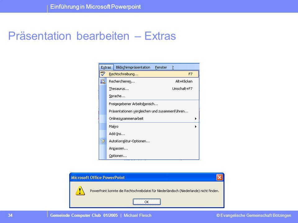 Einführung in Microsoft Powerpoint Gemeinde Computer Club 01/2005 | Michael Flesch © Evangelische Gemeinschaft Bötzingen 34 Präsentation bearbeiten – Extras