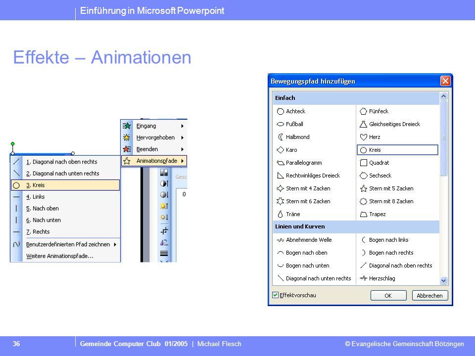 Einführung in Microsoft Powerpoint Gemeinde Computer Club 01/2005 | Michael Flesch © Evangelische Gemeinschaft Bötzingen 36 Effekte – Animationen